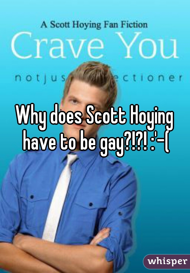 Why does Scott Hoying have to be gay?!?! :'-(