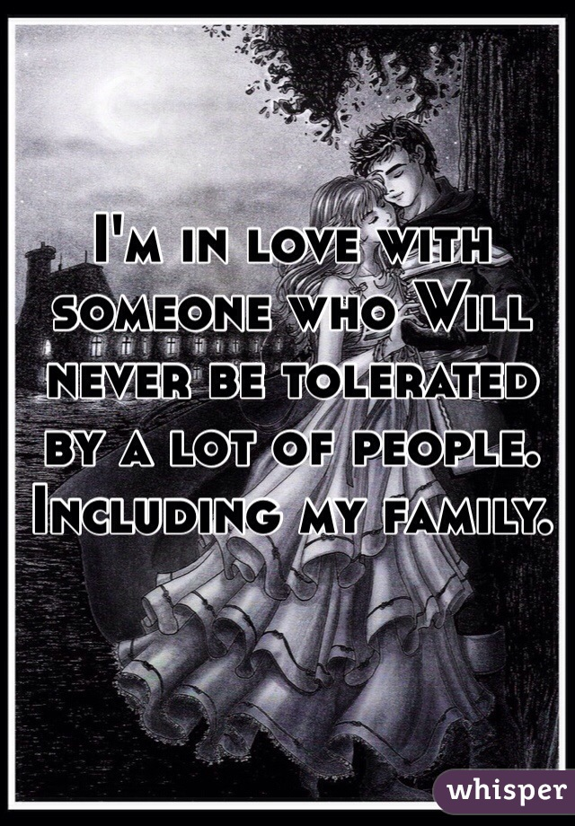 I'm in love with someone who Will never be tolerated by a lot of people. Including my family.