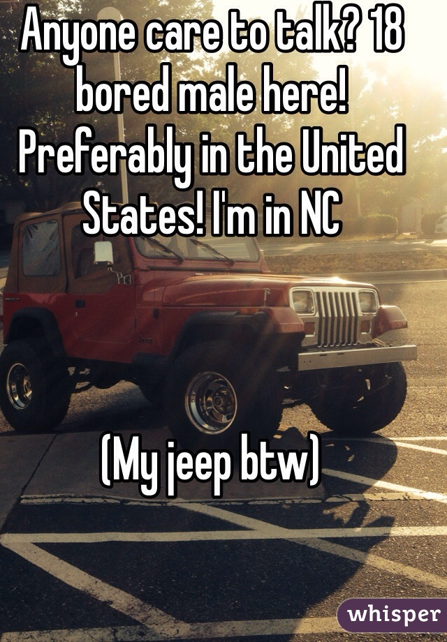 Anyone care to talk? 18 bored male here! Preferably in the United States! I'm in NC    (My jeep btw)