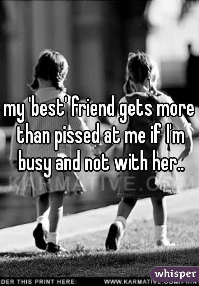 my 'best' friend gets more than pissed at me if I'm busy and not with her..