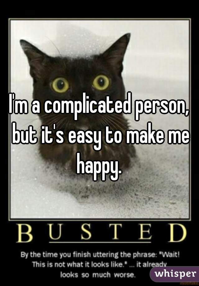 I'm a complicated person, but it's easy to make me happy.