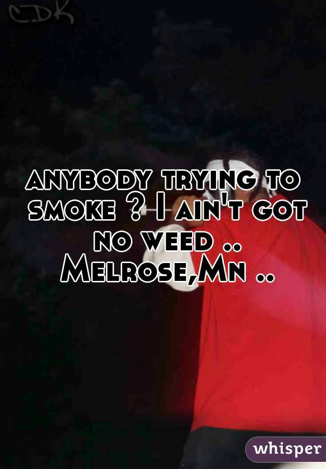 anybody trying to smoke ? I ain't got no weed .. Melrose,Mn ..