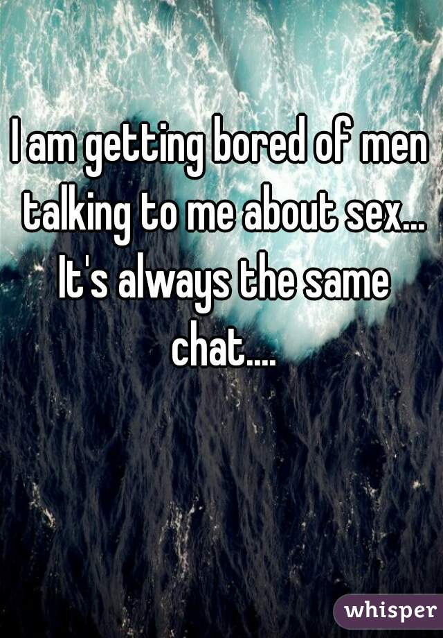 I am getting bored of men talking to me about sex... It's always the same chat....