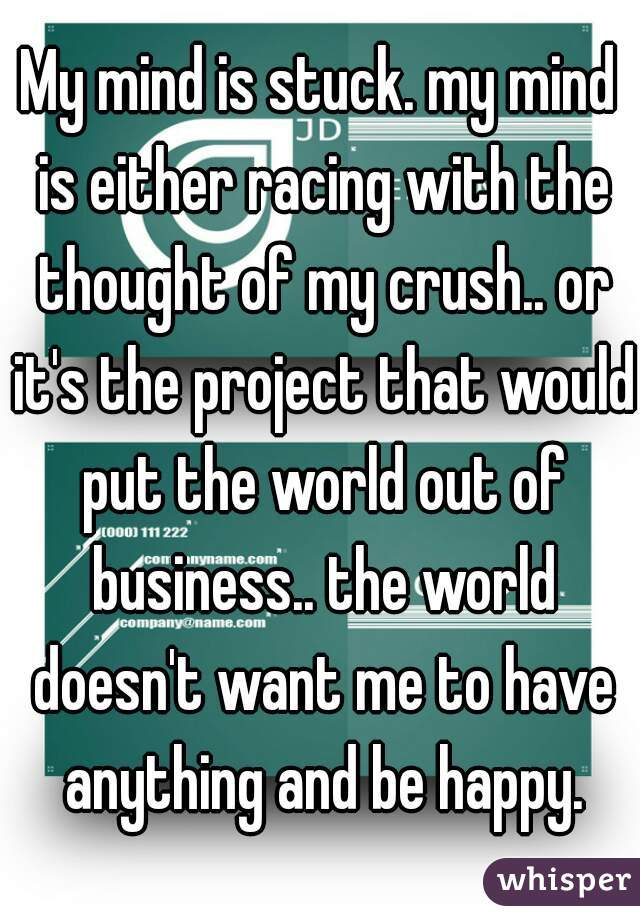 My mind is stuck. my mind is either racing with the thought of my crush.. or it's the project that would put the world out of business.. the world doesn't want me to have anything and be happy.