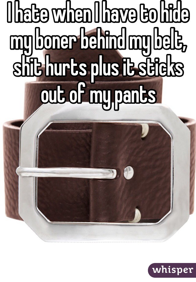 I hate when I have to hide my boner behind my belt, shit hurts plus it sticks out of my pants