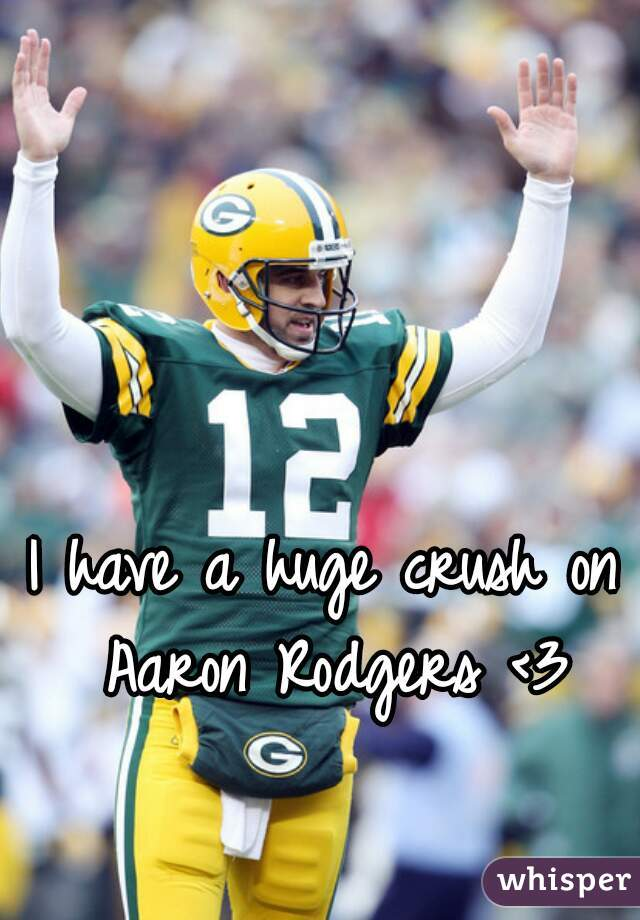 I have a huge crush on Aaron Rodgers <3