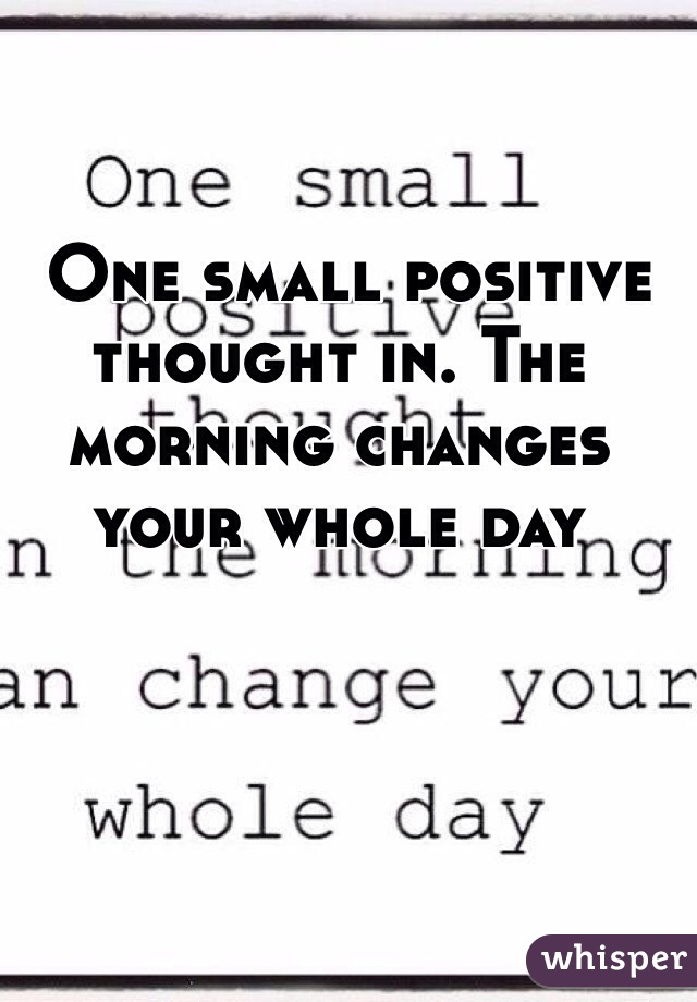 One small positive thought in. The morning changes your whole day