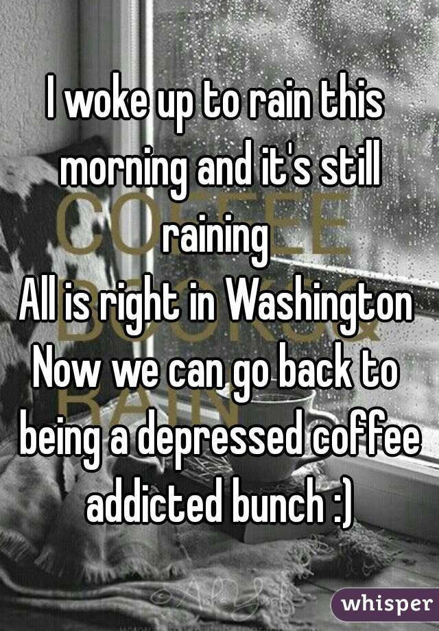 I woke up to rain this morning and it's still raining  All is right in Washington Now we can go back to being a depressed coffee addicted bunch :)