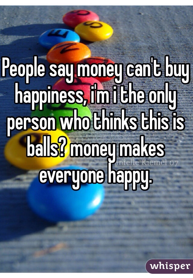 People say money can't buy happiness, i'm i the only person who thinks this is balls? money makes everyone happy.