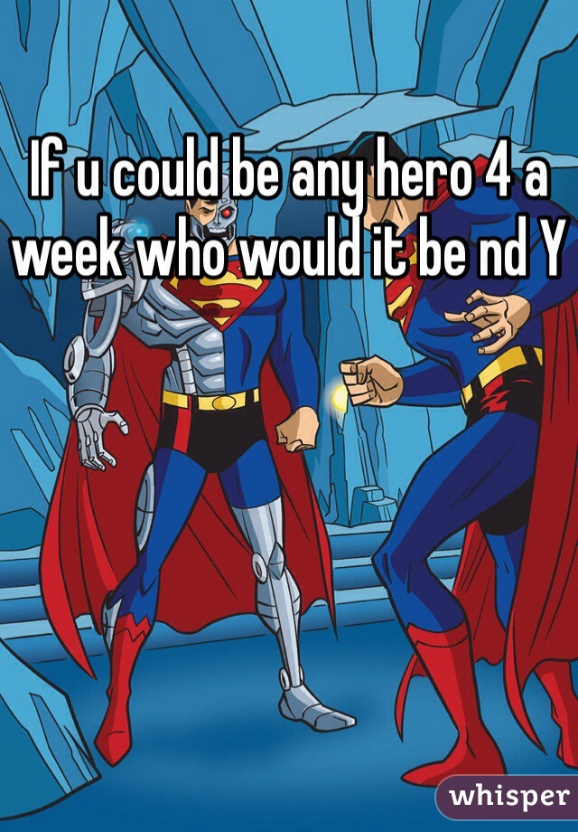 If u could be any hero 4 a week who would it be nd Y