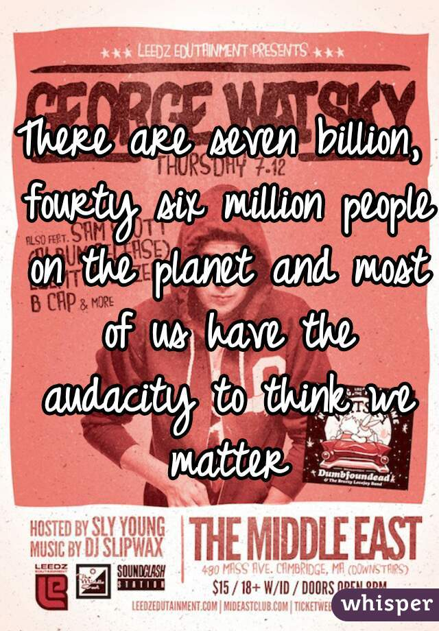 There are seven billion, fourty six million people on the planet and most of us have the audacity to think we matter