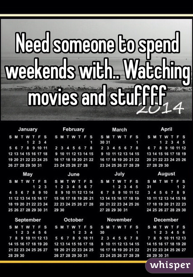 Need someone to spend weekends with.. Watching movies and stuffff