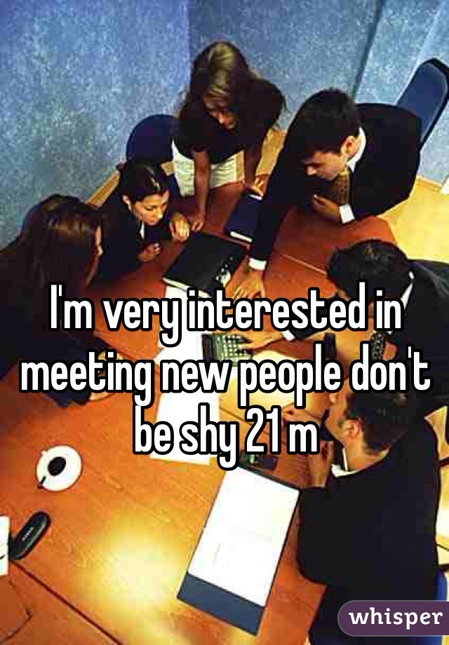 I'm very interested in meeting new people don't be shy 21 m