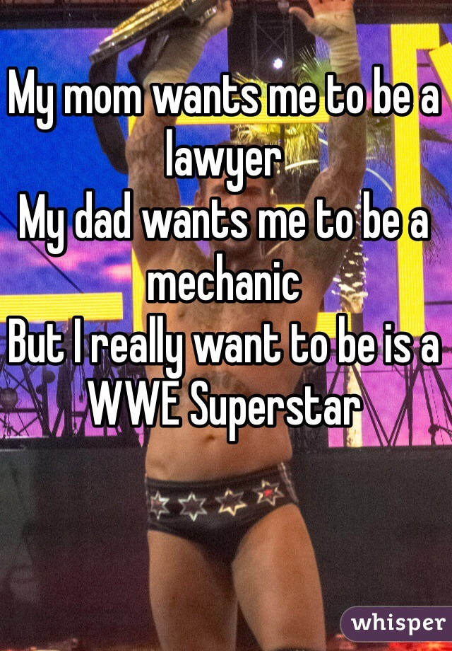 My mom wants me to be a lawyer My dad wants me to be a mechanic  But I really want to be is a WWE Superstar