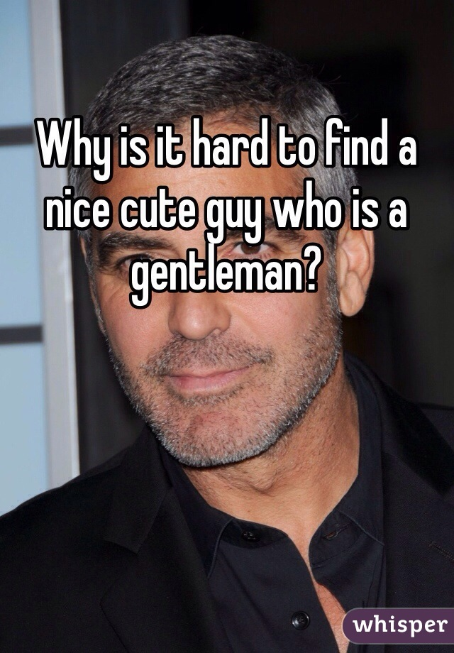 Why is it hard to find a nice cute guy who is a gentleman?