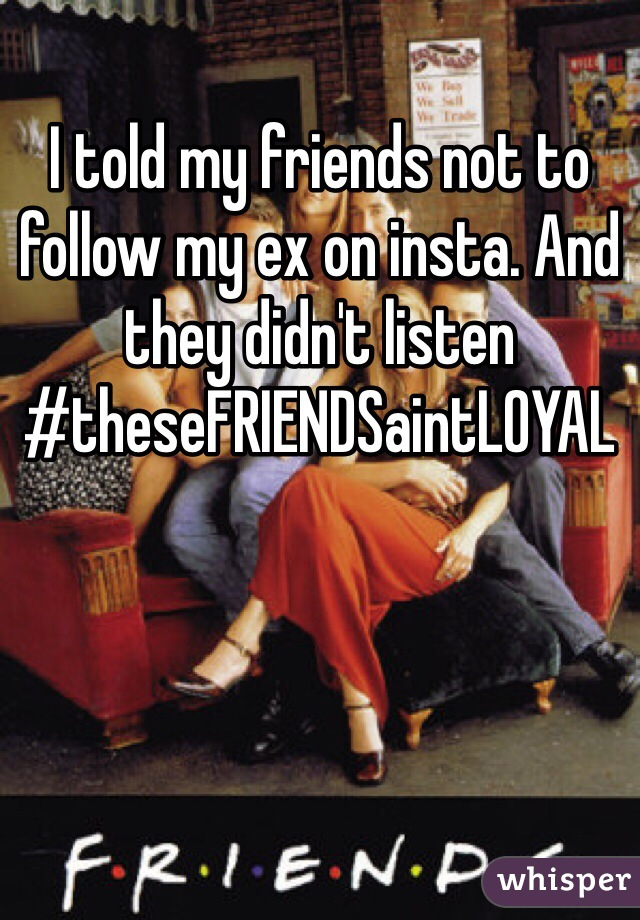 I told my friends not to follow my ex on insta. And they didn't listen  #theseFRIENDSaintLOYAL