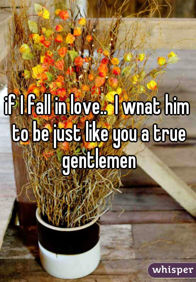 if I fall in love..  I wnat him to be just like you a true gentlemen