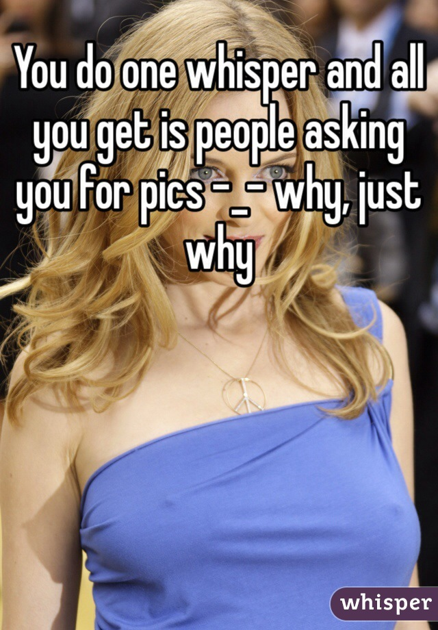 You do one whisper and all you get is people asking you for pics -_- why, just why