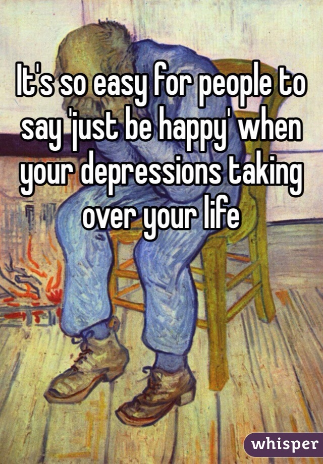 It's so easy for people to say 'just be happy' when your depressions taking over your life