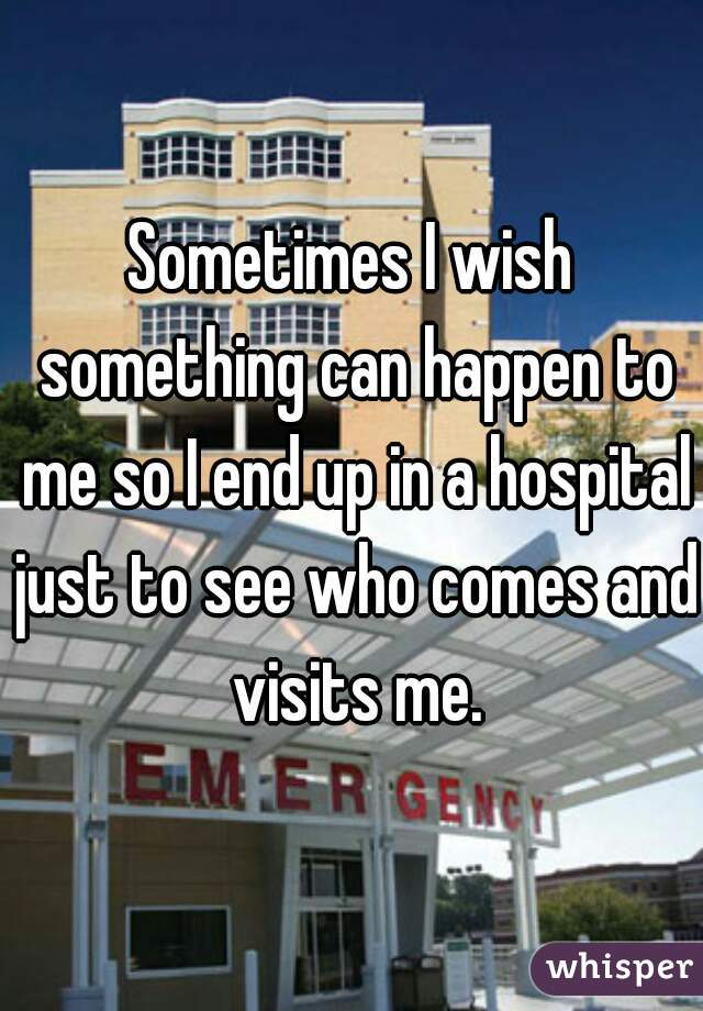 Sometimes I wish something can happen to me so I end up in a hospital just to see who comes and visits me.