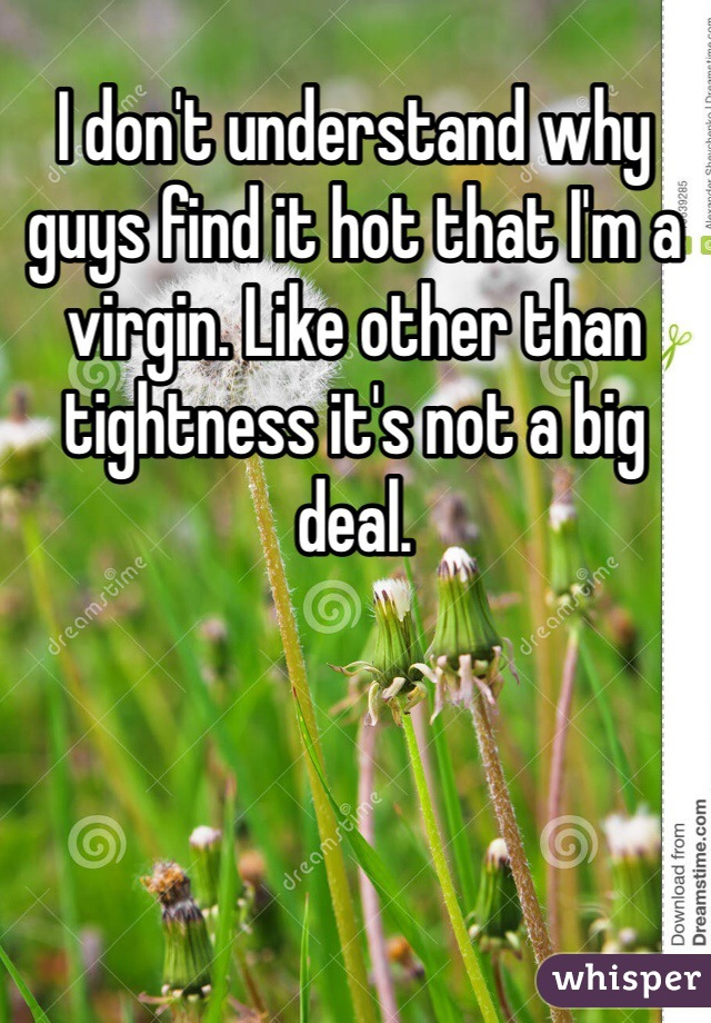 I don't understand why guys find it hot that I'm a virgin. Like other than tightness it's not a big deal.
