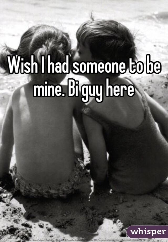 Wish I had someone to be mine. Bi guy here