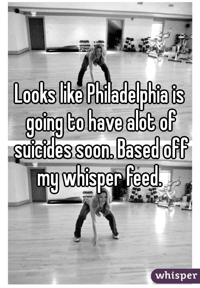 Looks like Philadelphia is going to have alot of suicides soon. Based off my whisper feed.