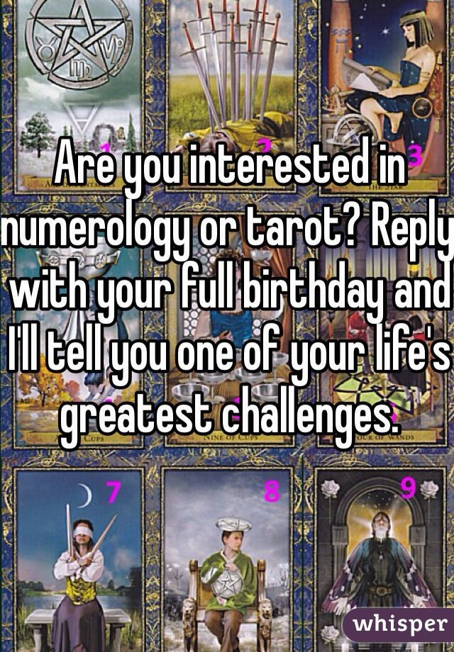 Are you interested in numerology or tarot? Reply with your full birthday and I'll tell you one of your life's greatest challenges.