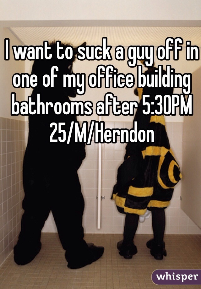 I want to suck a guy off in one of my office building bathrooms after 5:30PM 25/M/Herndon