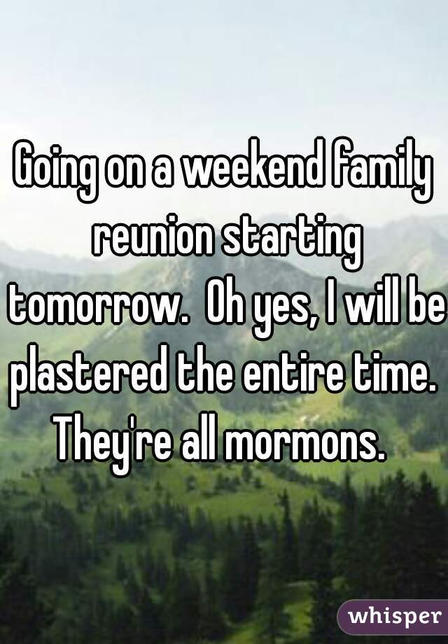 Going on a weekend family reunion starting tomorrow.  Oh yes, I will be plastered the entire time.  They're all mormons.
