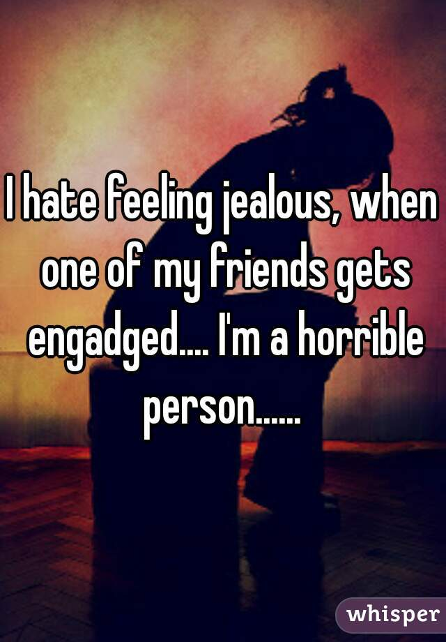I hate feeling jealous, when one of my friends gets engadged.... I'm a horrible person......