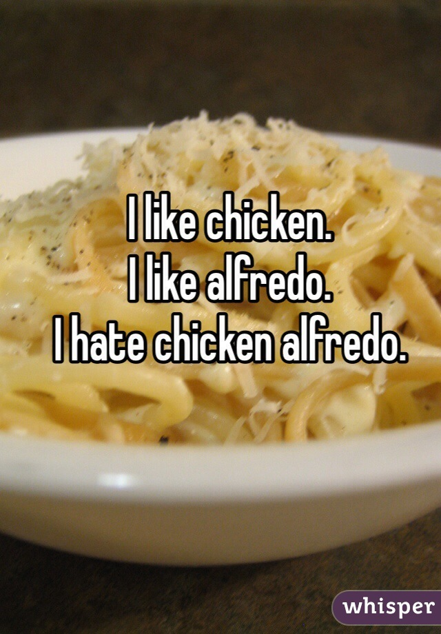 I like chicken. I like alfredo. I hate chicken alfredo.