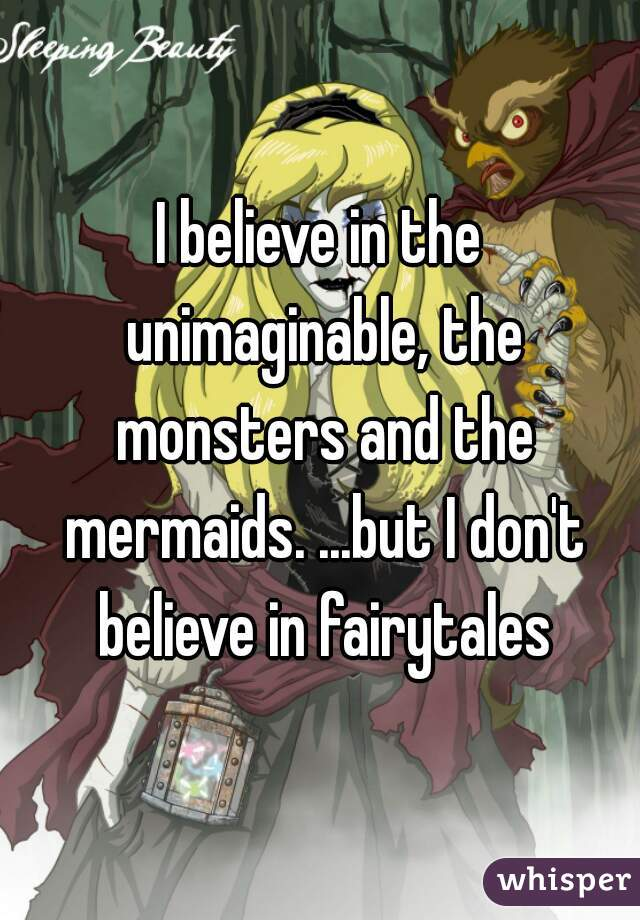 I believe in the unimaginable, the monsters and the mermaids. ...but I don't believe in fairytales