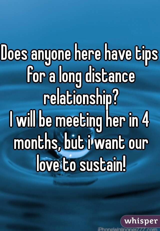 Does anyone here have tips for a long distance relationship? I will be meeting her in 4 months, but i want our love to sustain!