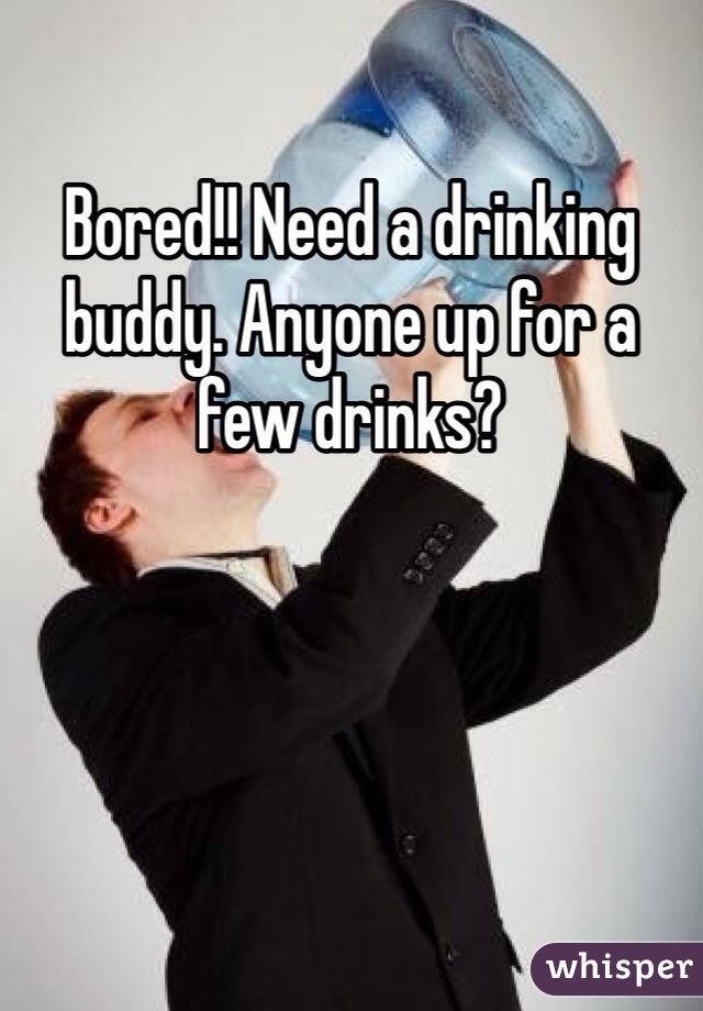 Bored!! Need a drinking buddy. Anyone up for a few drinks?