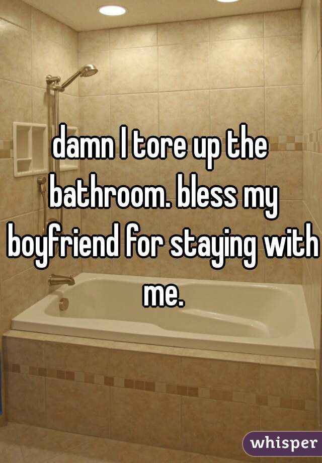 damn I tore up the bathroom. bless my boyfriend for staying with me.