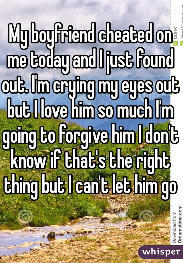 My boyfriend cheated on me today and I just found out. I'm crying my eyes out but I love him so much I'm going to forgive him I don't know if that's the right thing but I can't let him go