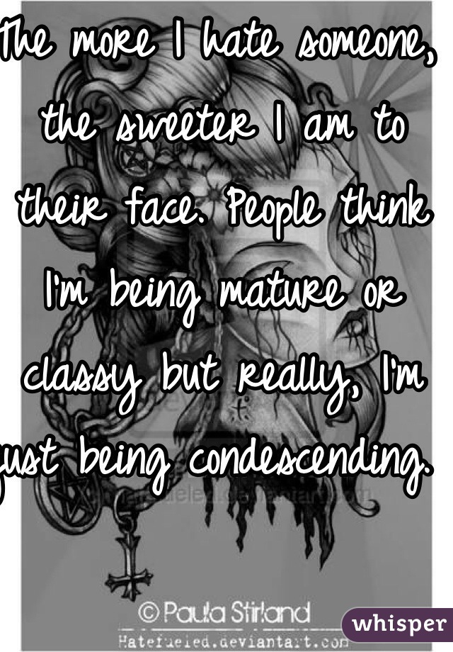 The more I hate someone, the sweeter I am to their face. People think I'm being mature or classy but really, I'm just being condescending.