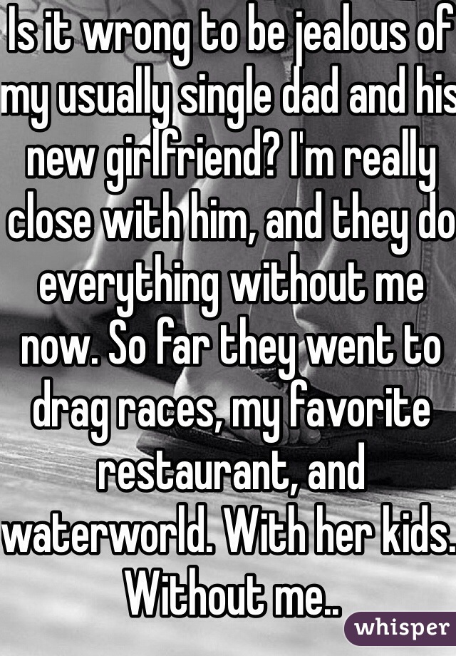 Is it wrong to be jealous of my usually single dad and his new girlfriend? I'm really close with him, and they do everything without me now. So far they went to drag races, my favorite restaurant, and waterworld. With her kids. Without me..