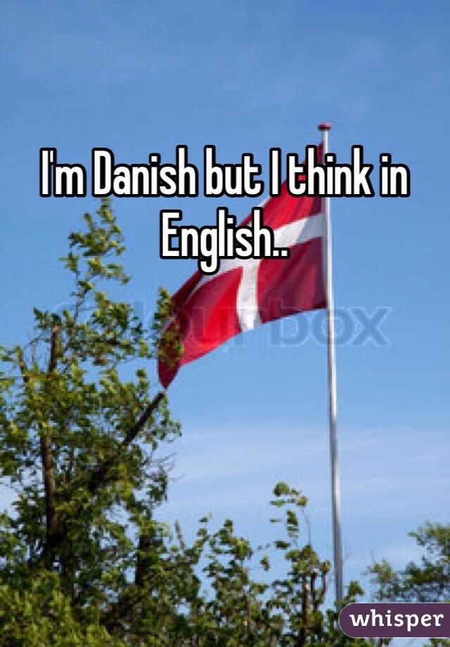 I'm Danish but I think in English..