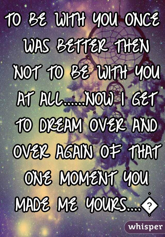 TO BE WITH YOU ONCE WAS BETTER THEN NOT TO BE WITH YOU AT ALL......NOW I GET TO DREAM OVER AND OVER AGAIN OF THAT ONE MOMENT YOU MADE ME YOURS....💕