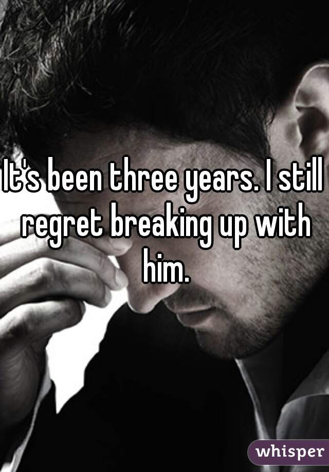 It's been three years. I still regret breaking up with him.