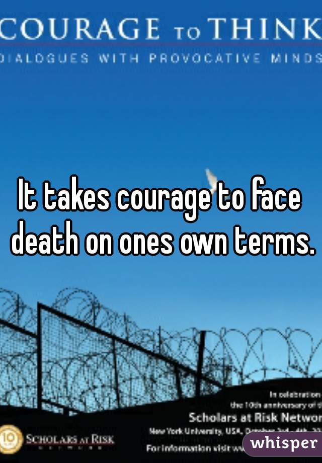 It takes courage to face death on ones own terms.