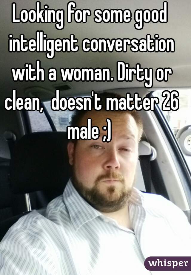 Looking for some good intelligent conversation with a woman. Dirty or clean,  doesn't matter 26 male ;)