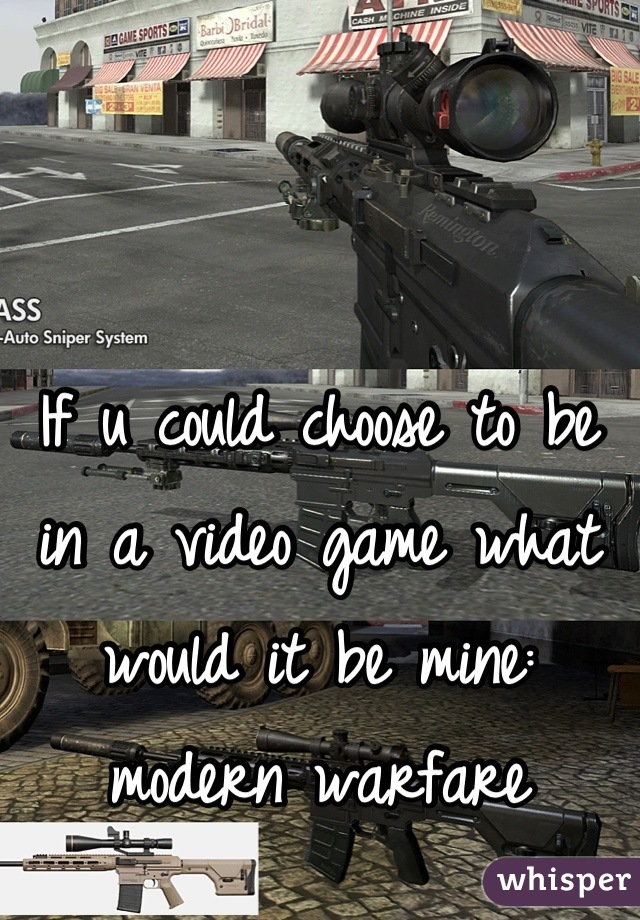 If u could choose to be in a video game what would it be mine: modern warfare