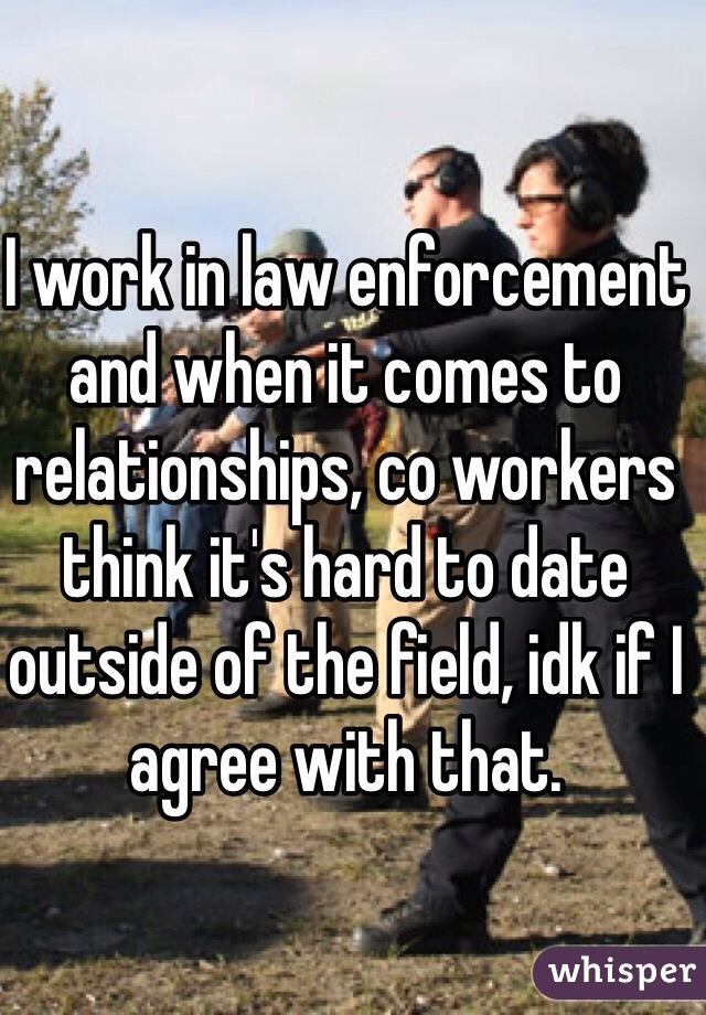 I work in law enforcement and when it comes to relationships, co workers think it's hard to date outside of the field, idk if I agree with that.