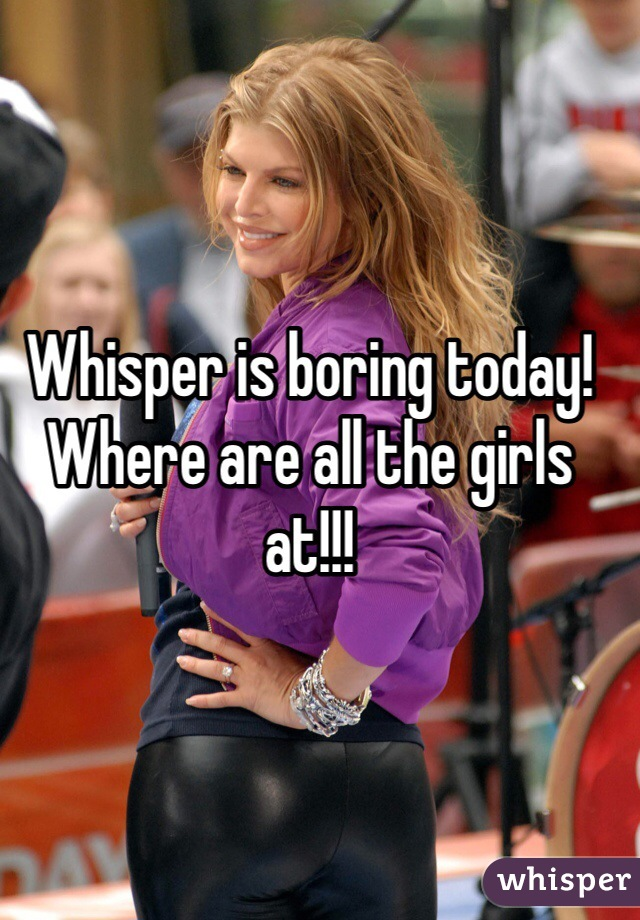 Whisper is boring today! Where are all the girls at!!!