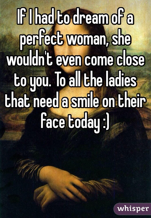 If I had to dream of a perfect woman, she wouldn't even come close to you. To all the ladies that need a smile on their face today :)