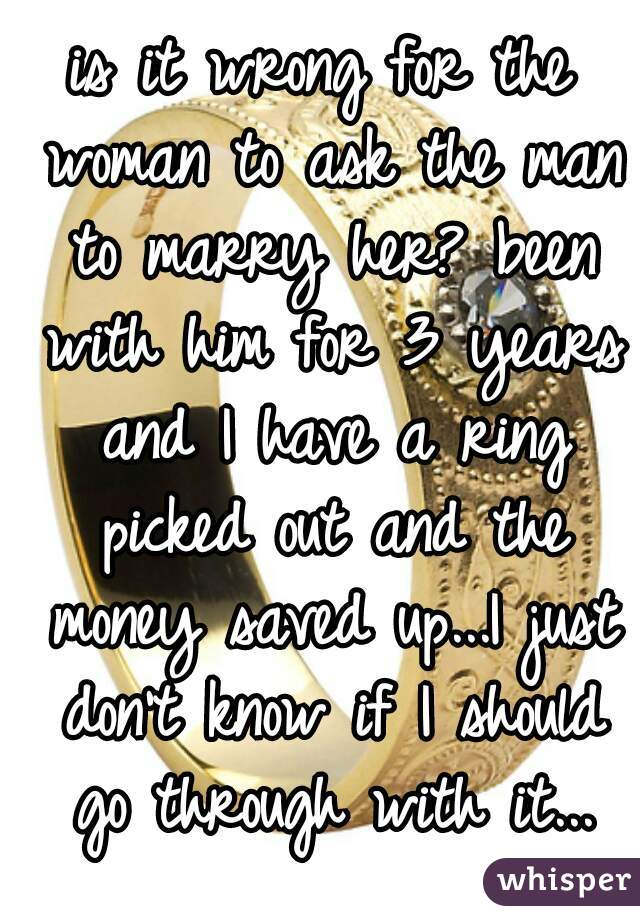 is it wrong for the woman to ask the man to marry her? been with him for 3 years and I have a ring picked out and the money saved up...I just don't know if I should go through with it...