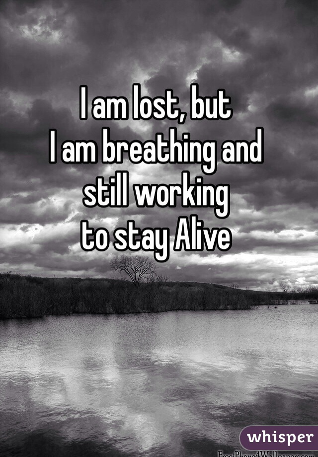 I am lost, but I am breathing and  still working to stay Alive